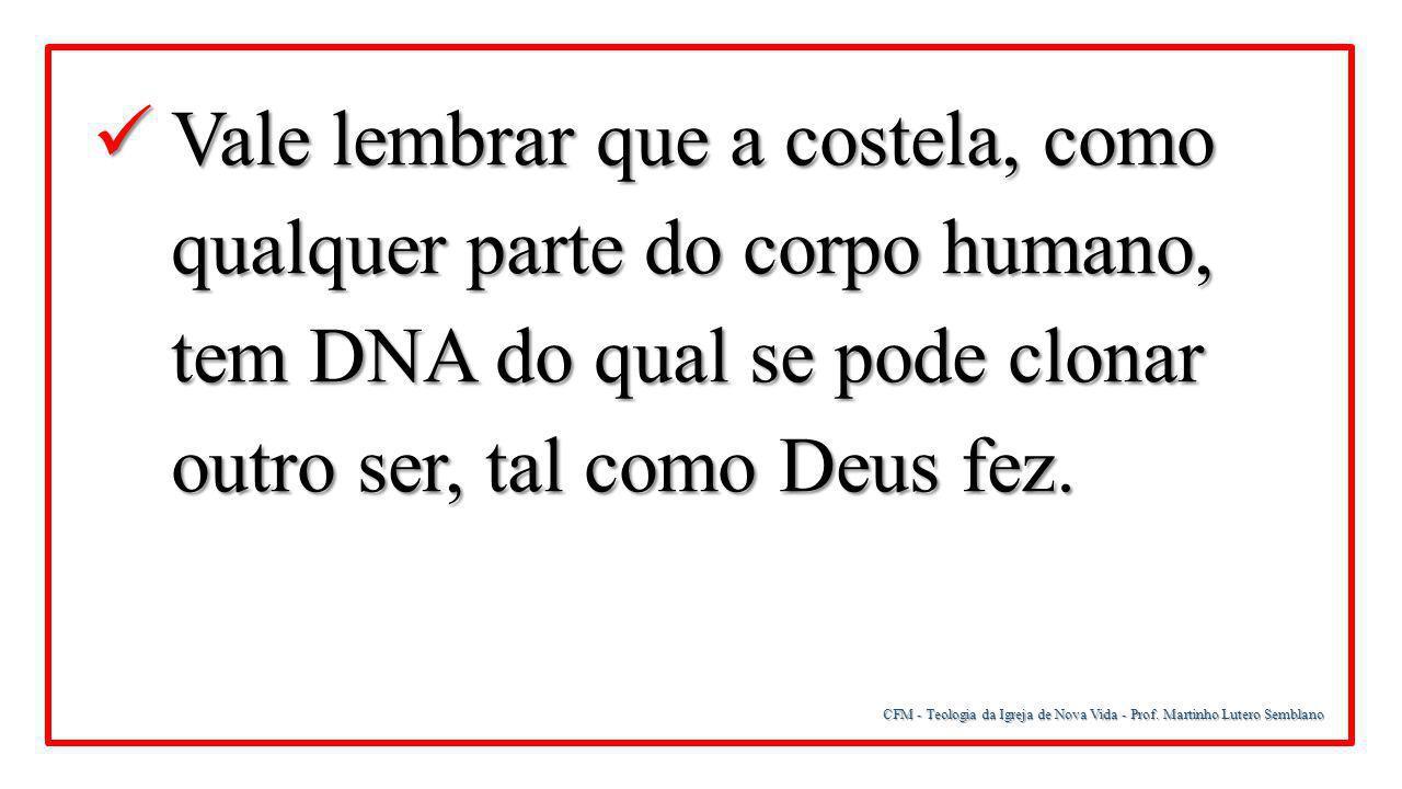 Vale lembrar que a costela, como qualquer parte do corpo humano, tem DNA do qual se pode clonar outro ser, tal como Deus fez.