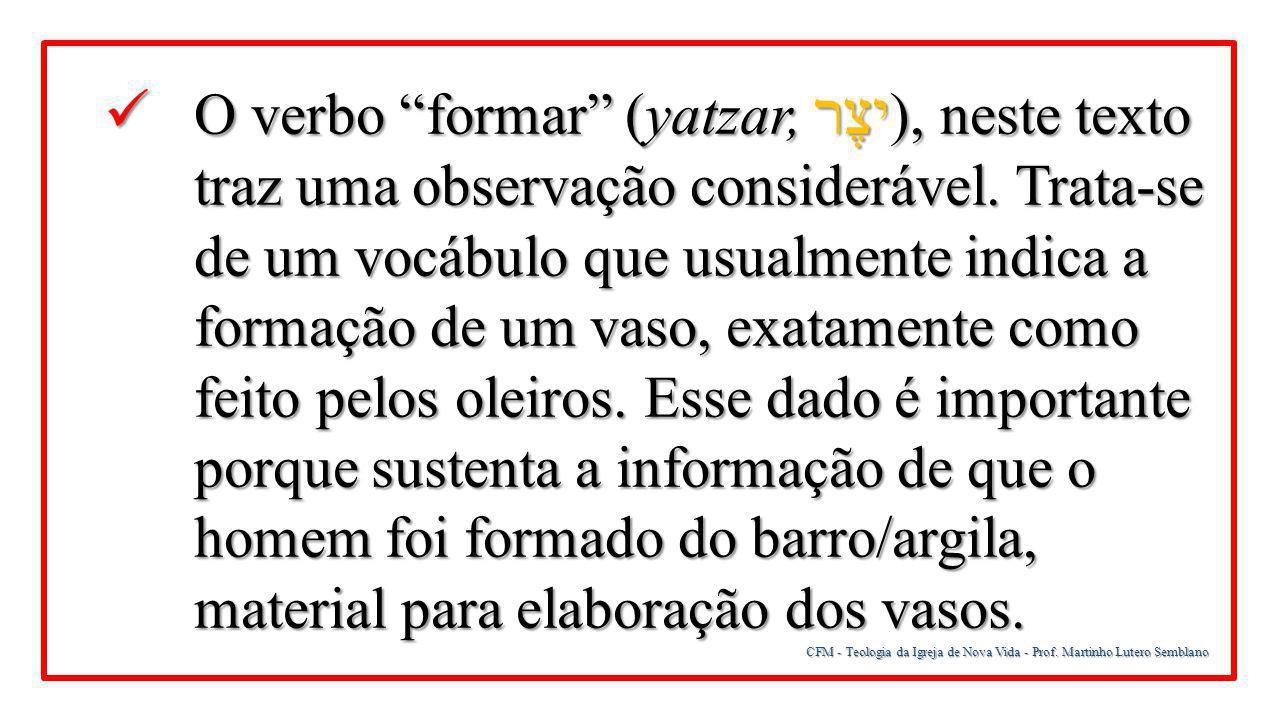 O verbo formar (yatzar, יצֶר), neste texto traz uma observação considerável. Trata-se de um vocábulo que usualmente indica a formação de um vaso, exatamente como feito pelos oleiros. Esse dado é importante porque sustenta a informação de que o homem foi formado do barro/argila, material para elaboração dos vasos.