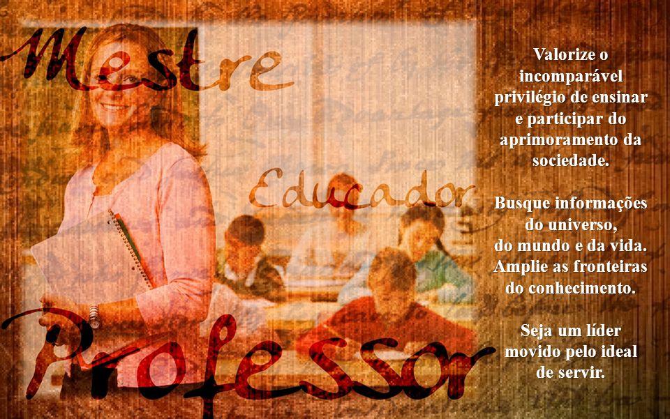 Valorize o incomparável. privilégio de ensinar. e participar do. aprimoramento da. sociedade. Busque informações.
