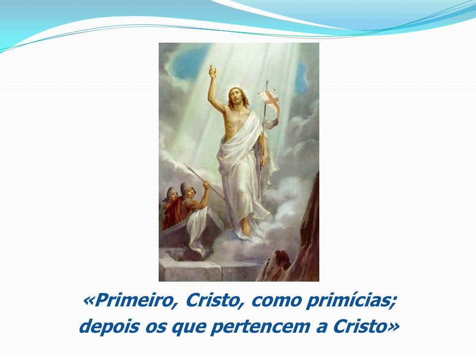 «Primeiro, Cristo, como primícias; depois os que pertencem a Cristo»