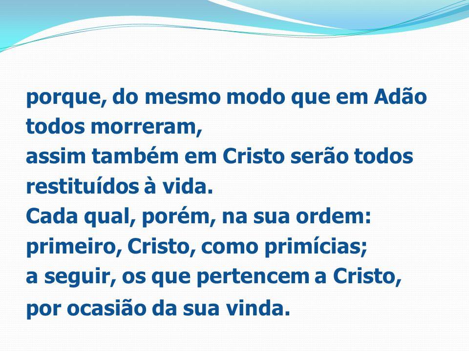 porque, do mesmo modo que em Adão todos morreram, assim também em Cristo serão todos restituídos à vida.