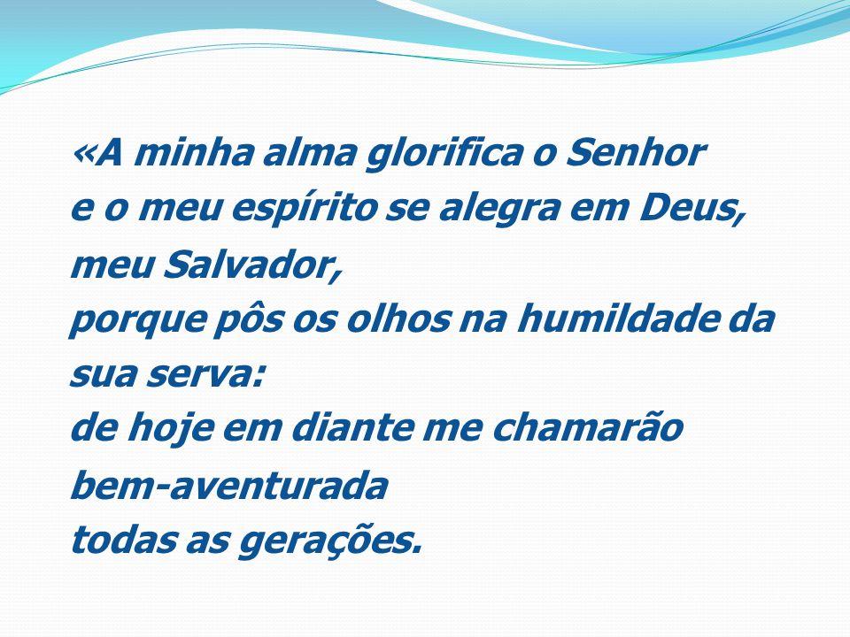 «A minha alma glorifica o Senhor e o meu espírito se alegra em Deus, meu Salvador, porque pôs os olhos na humildade da sua serva: de hoje em diante me chamarão bem-aventurada todas as gerações.