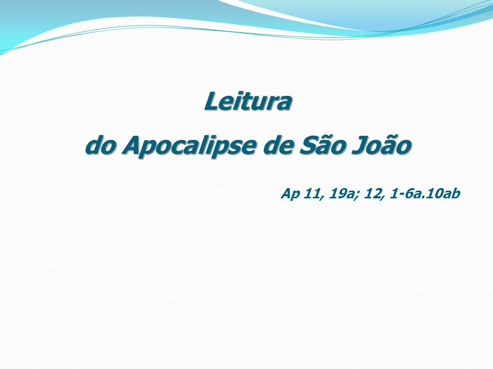 Leitura do Apocalipse de São João Ap 11, 19a; 12, 1-6a.10ab