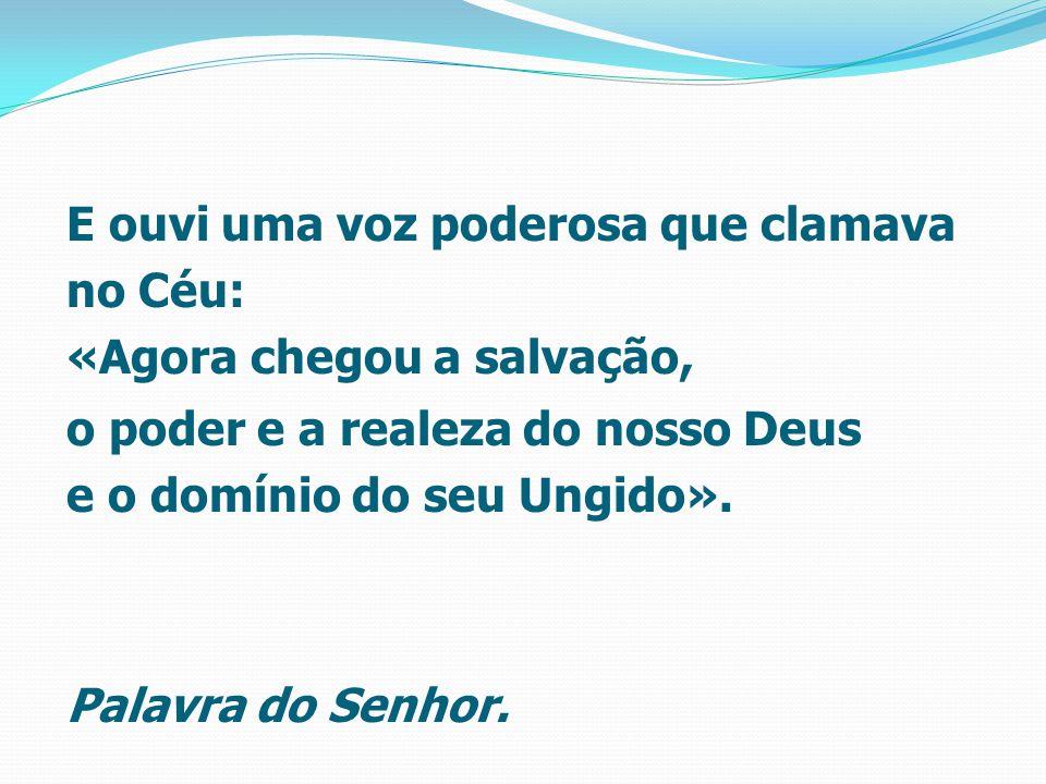 E ouvi uma voz poderosa que clamava no Céu: «Agora chegou a salvação, o poder e a realeza do nosso Deus e o domínio do seu Ungido».