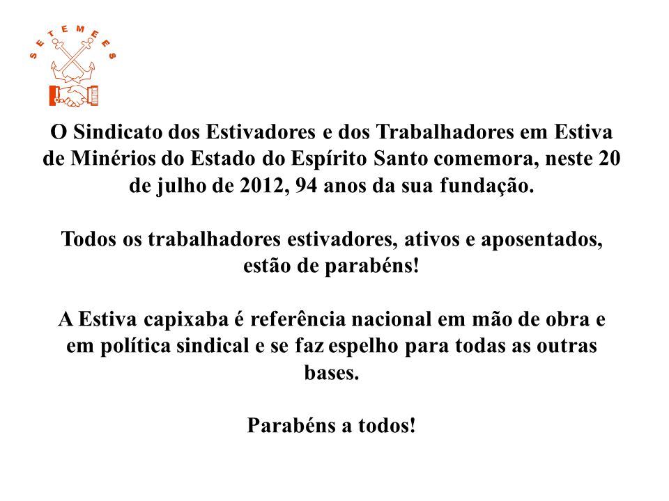 O Sindicato dos Estivadores e dos Trabalhadores em Estiva de Minérios do Estado do Espírito Santo comemora, neste 20 de julho de 2012, 94 anos da sua fundação.