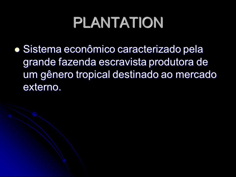 PLANTATION Sistema econômico caracterizado pela grande fazenda escravista produtora de um gênero tropical destinado ao mercado externo.