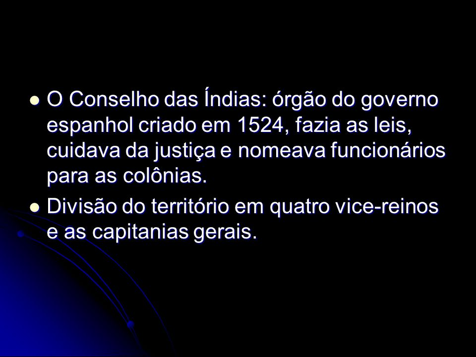 O Conselho das Índias: órgão do governo espanhol criado em 1524, fazia as leis, cuidava da justiça e nomeava funcionários para as colônias.