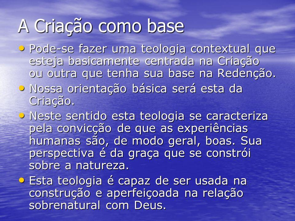 A Criação como base Pode-se fazer uma teologia contextual que esteja basicamente centrada na Criação ou outra que tenha sua base na Redenção.