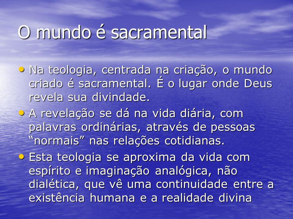 O mundo é sacramental Na teologia, centrada na criação, o mundo criado é sacramental. É o lugar onde Deus revela sua divindade.