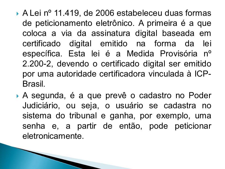 A Lei nº 11.419, de 2006 estabeleceu duas formas de peticionamento eletrônico. A primeira é a que coloca a via da assinatura digital baseada em certificado digital emitido na forma da lei específica. Esta lei é a Medida Provisória nº 2.200-2, devendo o certificado digital ser emitido por uma autoridade certificadora vinculada à ICP- Brasil.