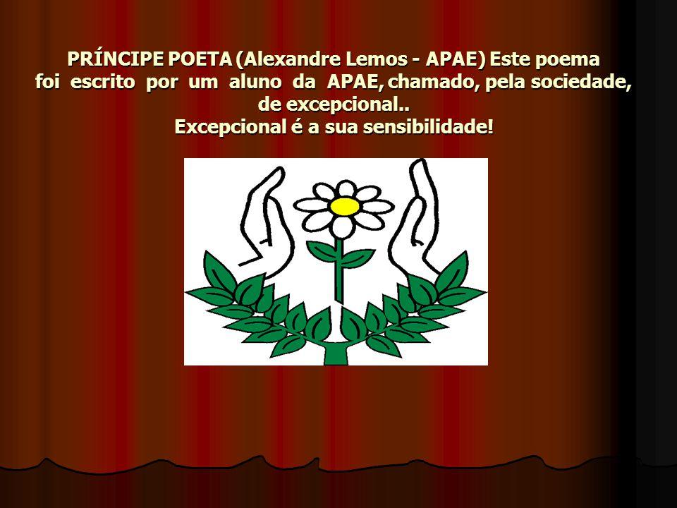 PRÍNCIPE POETA (Alexandre Lemos - APAE) Este poema foi escrito por um aluno da APAE, chamado, pela sociedade, de excepcional..