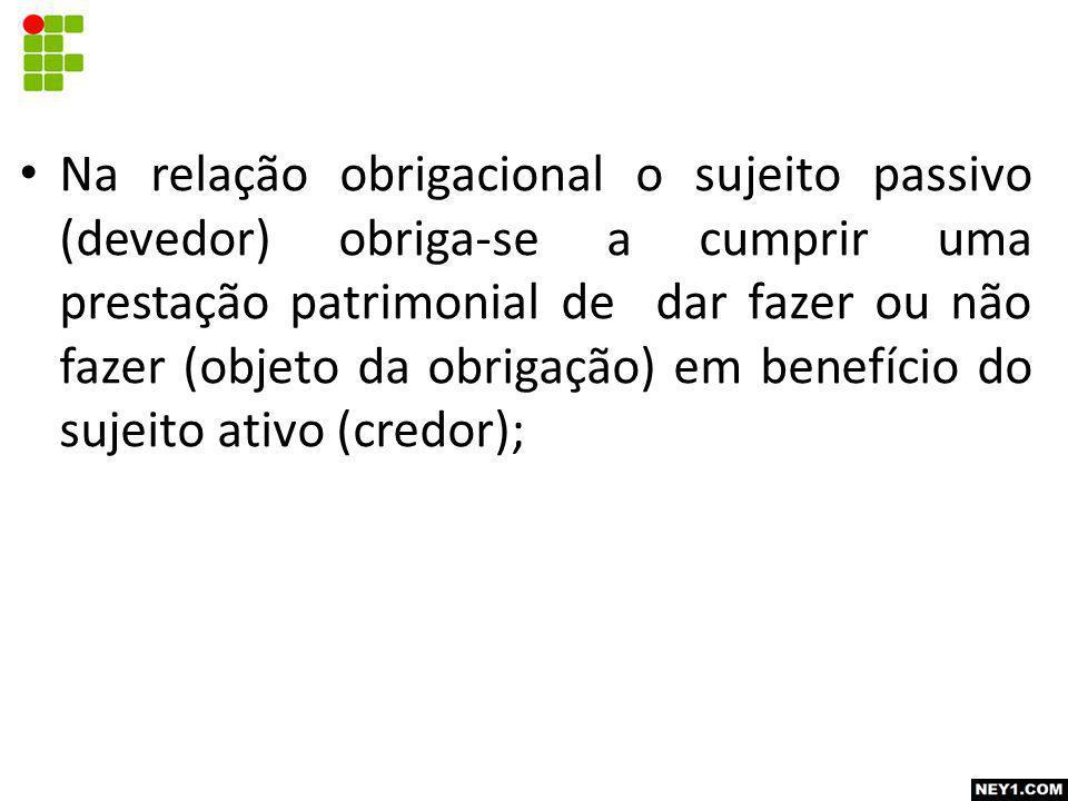 Na relação obrigacional o sujeito passivo (devedor) obriga-se a cumprir uma prestação patrimonial de dar fazer ou não fazer (objeto da obrigação) em benefício do sujeito ativo (credor);