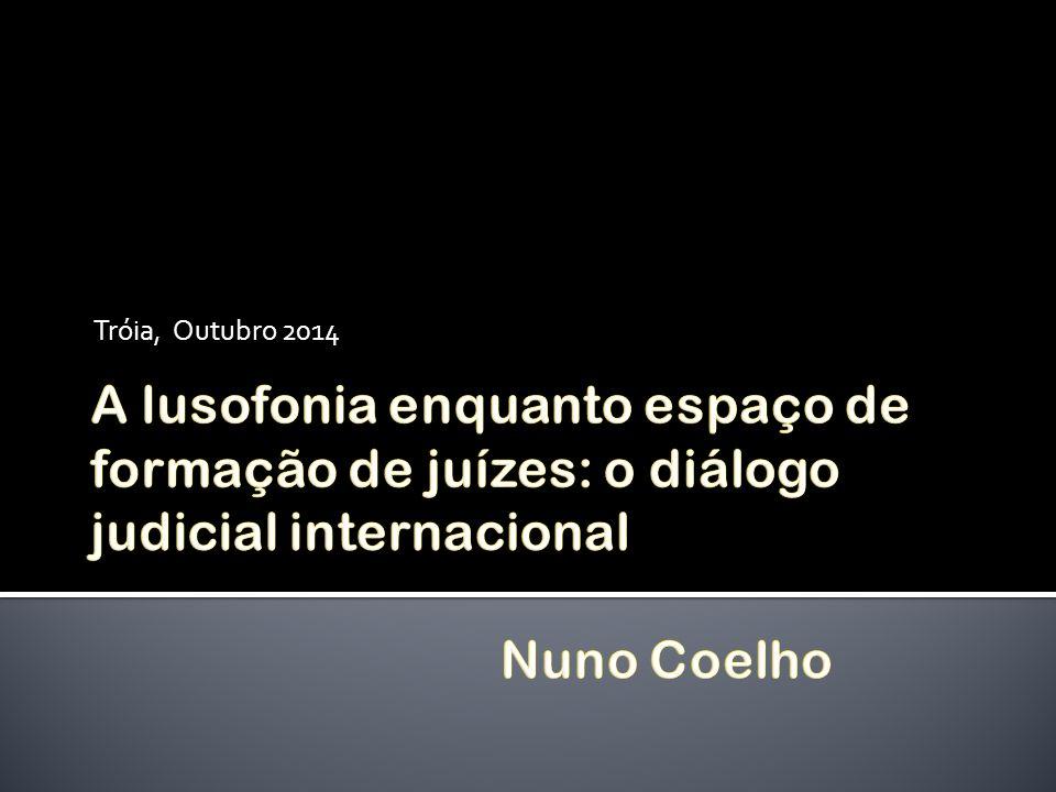 Tróia, Outubro 2014 A lusofonia enquanto espaço de formação de juízes: o diálogo judicial internacional Nuno Coelho.