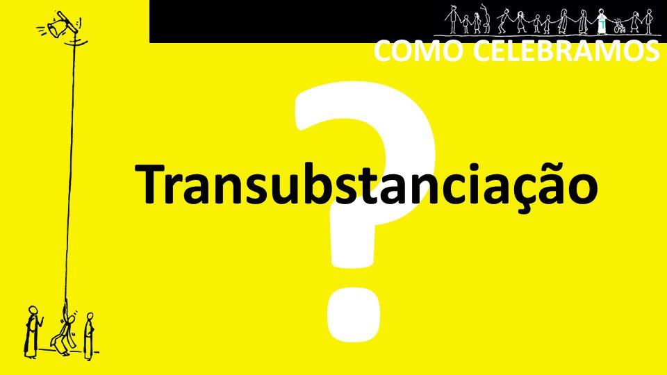COMO CELEBRAMOS Transubstanciação