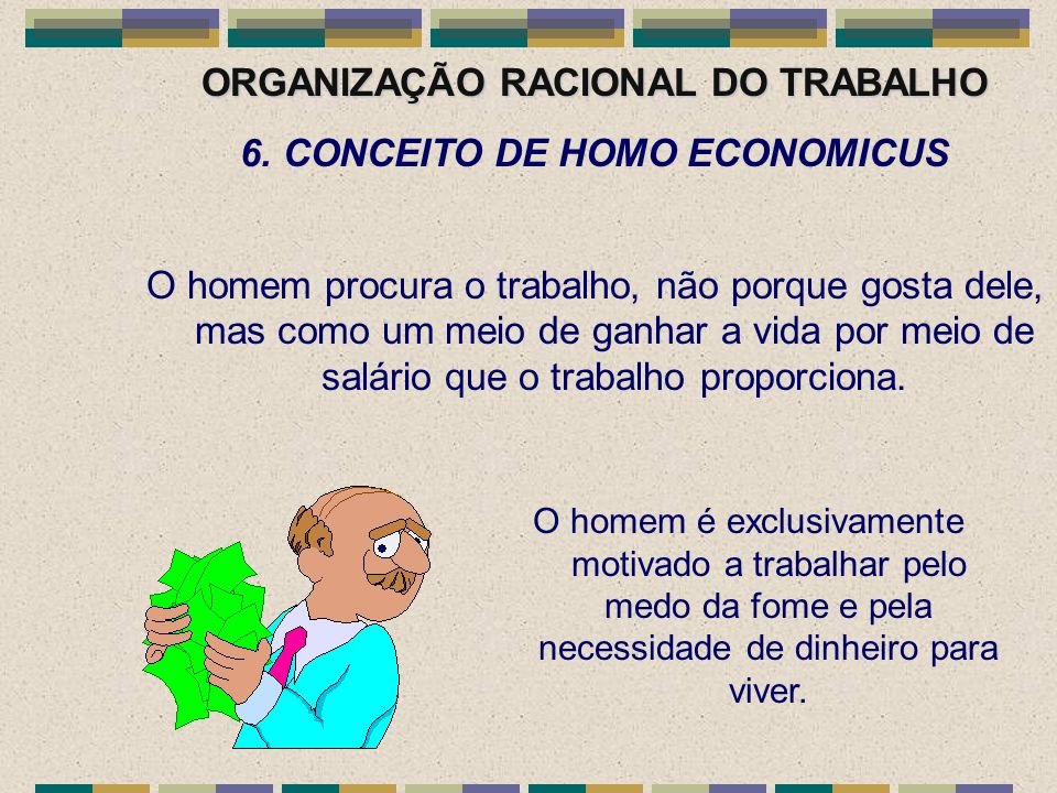 ORGANIZAÇÃO RACIONAL DO TRABALHO 6. CONCEITO DE HOMO ECONOMICUS