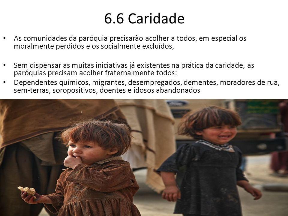 6.6 Caridade As comunidades da paróquia precisarão acolher a todos, em especial os moralmente perdidos e os socialmente excluídos,