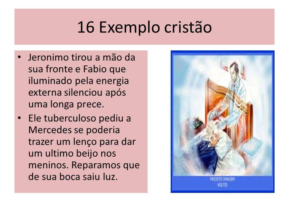 16 Exemplo cristão Jeronimo tirou a mão da sua fronte e Fabio que iluminado pela energia externa silenciou após uma longa prece.