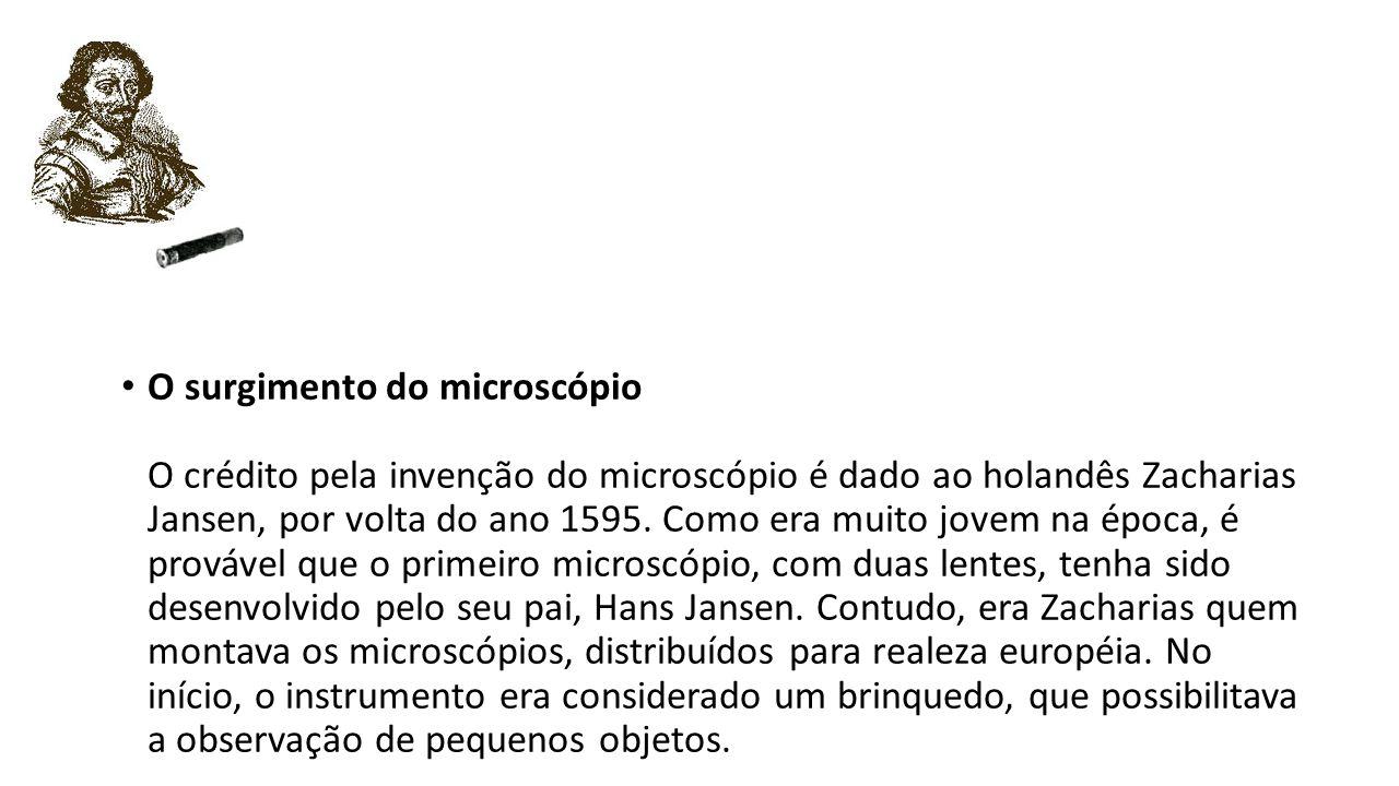 O surgimento do microscópio O crédito pela invenção do microscópio é dado ao holandês Zacharias Jansen, por volta do ano 1595.