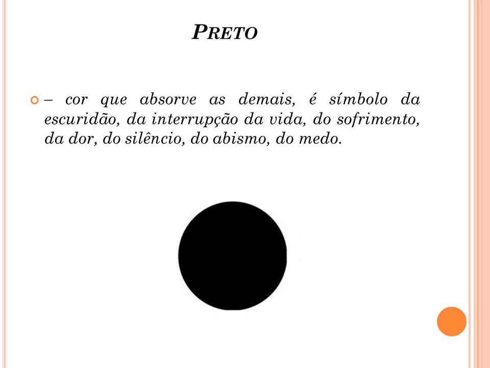 Preto – cor que absorve as demais, é símbolo da escuridão, da interrupção da vida, do sofrimento, da dor, do silêncio, do abismo, do medo.