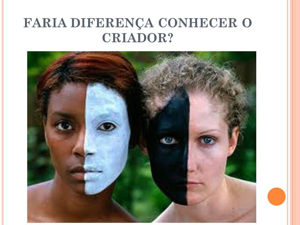 FARIA DIFERENÇA CONHECER O CRIADOR