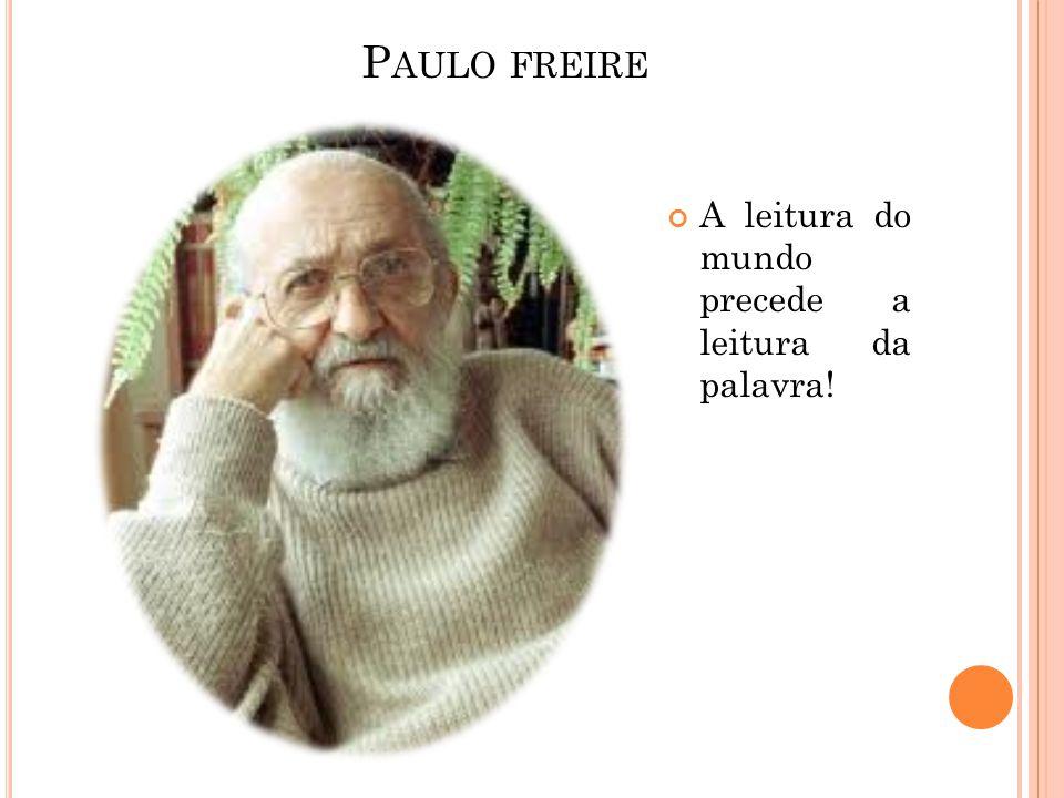 Paulo freire A leitura do mundo precede a leitura da palavra!