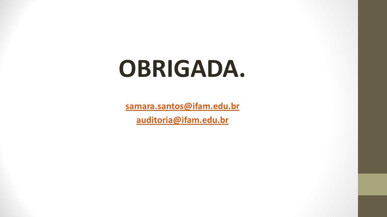 OBRIGADA. samara.santos@ifam.edu.br auditoria@ifam.edu.br