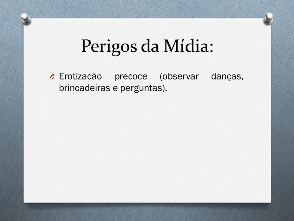 Perigos da Mídia: Erotização precoce (observar danças, brincadeiras e perguntas).