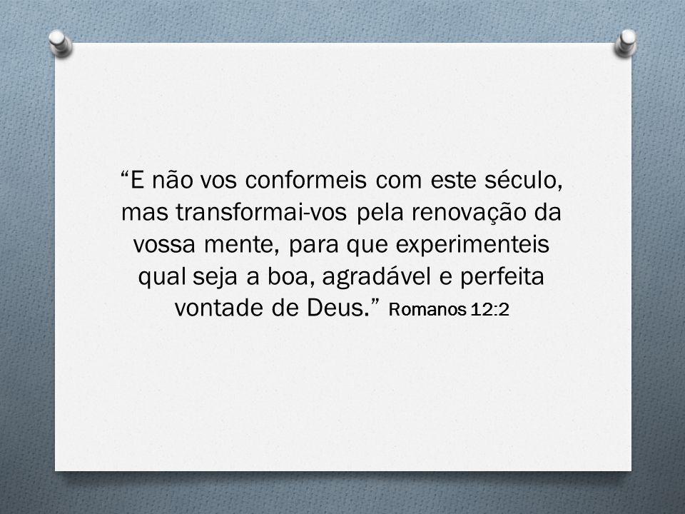 E não vos conformeis com este século, mas transformai-vos pela renovação da vossa mente, para que experimenteis qual seja a boa, agradável e perfeita vontade de Deus. Romanos 12:2