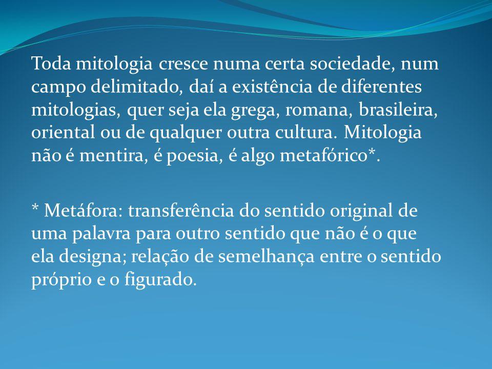 Toda mitologia cresce numa certa sociedade, num campo delimitado, daí a existência de diferentes mitologias, quer seja ela grega, romana, brasileira, oriental ou de qualquer outra cultura. Mitologia não é mentira, é poesia, é algo metafórico*.