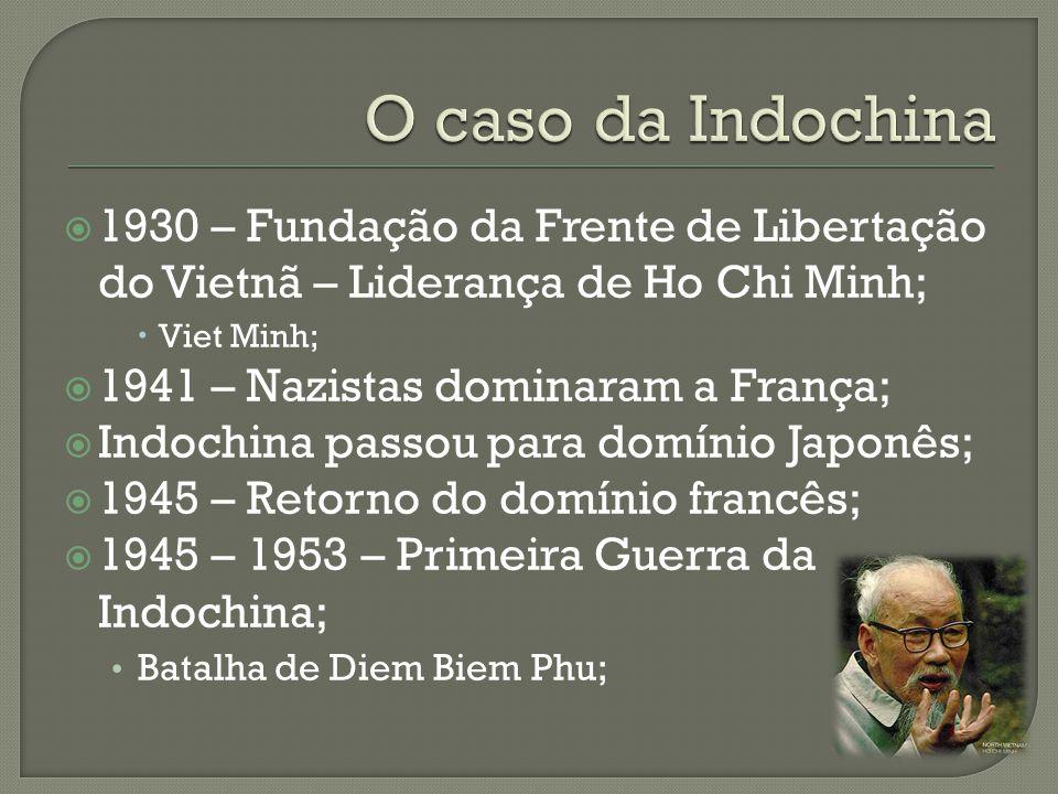 O caso da Indochina 1930 – Fundação da Frente de Libertação do Vietnã – Liderança de Ho Chi Minh; Viet Minh;