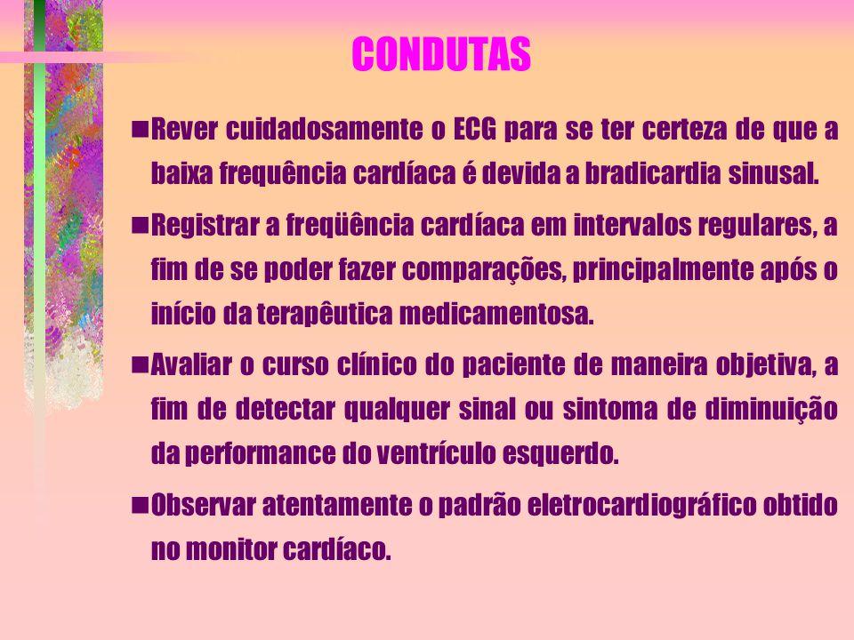 CONDUTAS Rever cuidadosamente o ECG para se ter certeza de que a baixa frequência cardíaca é devida a bradicardia sinusal.