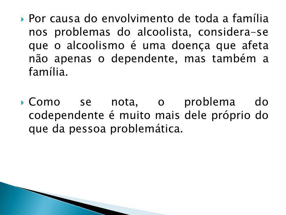 Por causa do envolvimento de toda a família nos problemas do alcoolista, considera-se que o alcoolismo é uma doença que afeta não apenas o dependente, mas também a família.