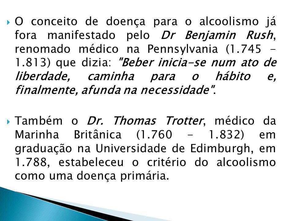 O conceito de doença para o alcoolismo já fora manifestado pelo Dr Benjamin Rush, renomado médico na Pennsylvania (1.745 - 1.813) que dizia: Beber inicia-se num ato de liberdade, caminha para o hábito e, finalmente, afunda na necessidade .