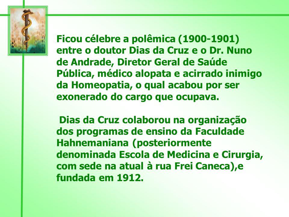 Ficou célebre a polêmica (1900-1901) entre o doutor Dias da Cruz e o Dr. Nuno de Andrade, Diretor Geral de Saúde Pública, médico alopata e acirrado inimigo da Homeopatia, o qual acabou por ser exonerado do cargo que ocupava.