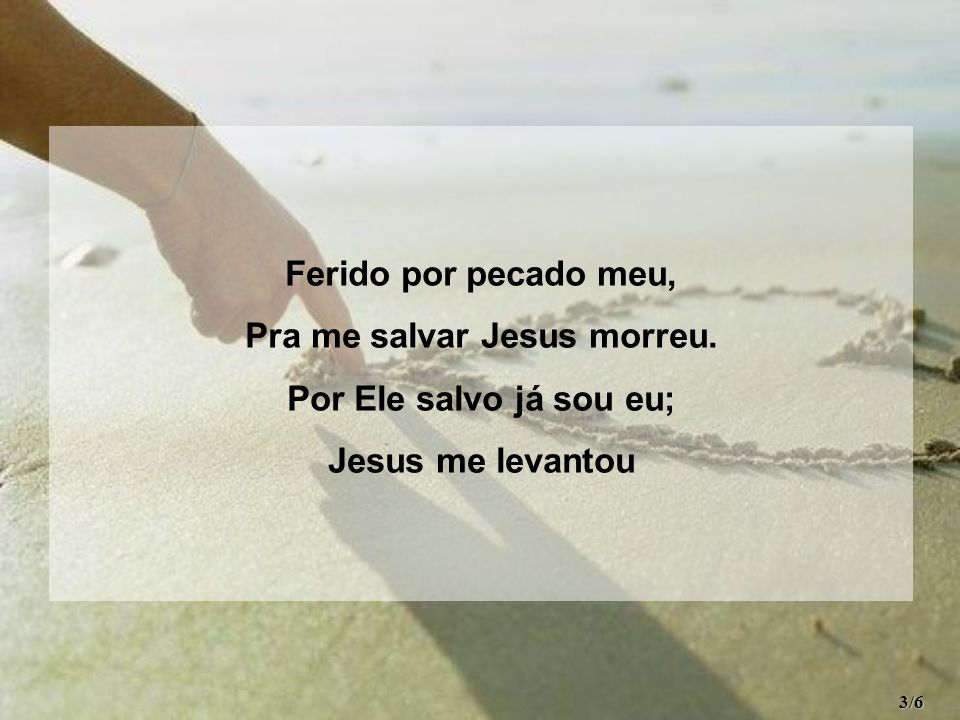 Pra me salvar Jesus morreu.