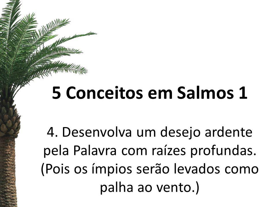 5 Conceitos em Salmos 1 4. Desenvolva um desejo ardente pela Palavra com raízes profundas.