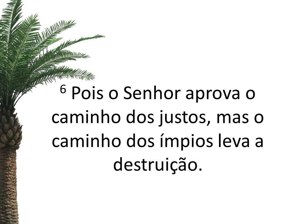 6 Pois o Senhor aprova o caminho dos justos, mas o caminho dos ímpios leva a destruição.