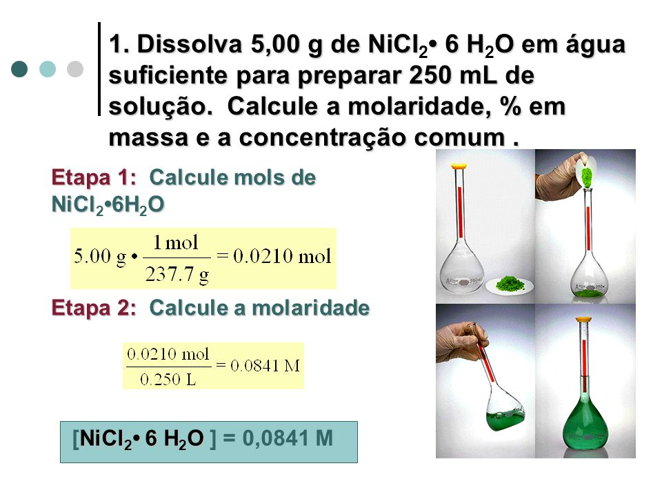 1. Dissolva 5,00 g de NiCl2• 6 H2O em água suficiente para preparar 250 mL de solução. Calcule a molaridade, % em massa e a concentração comum .