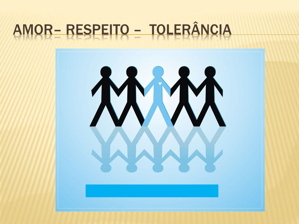 Amor– respeito – Tolerância