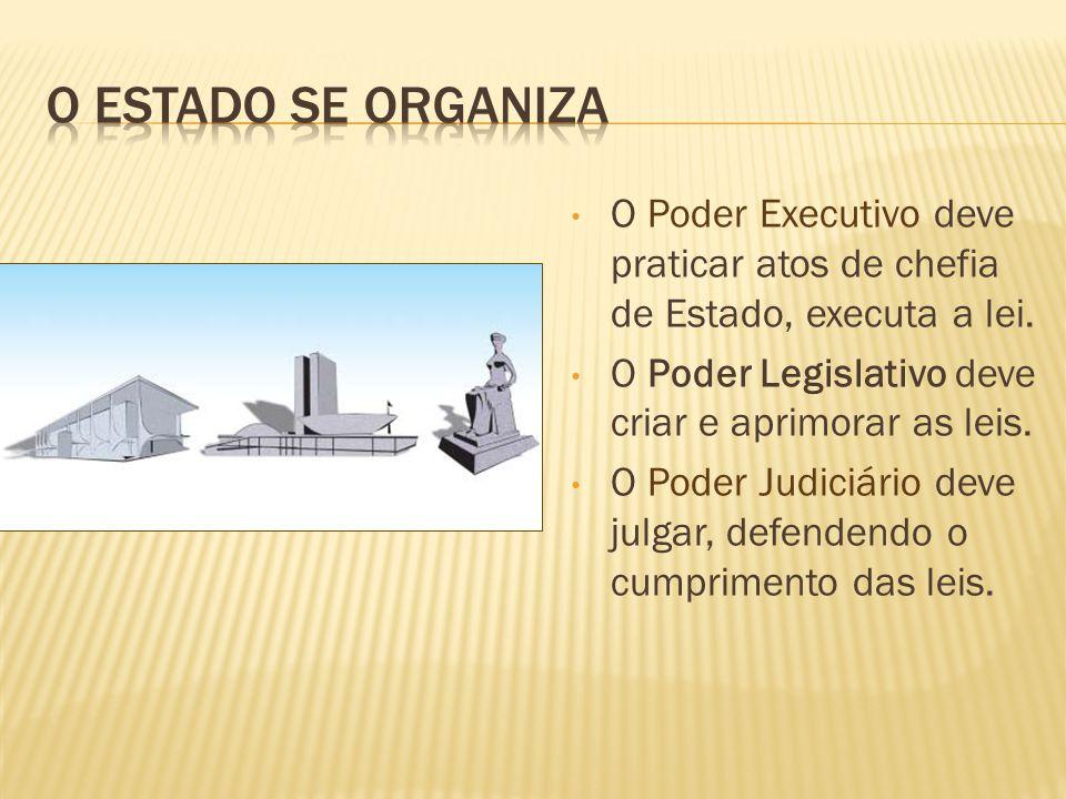 O ESTADO se organiza O Poder Executivo deve praticar atos de chefia de Estado, executa a lei. O Poder Legislativo deve criar e aprimorar as leis.