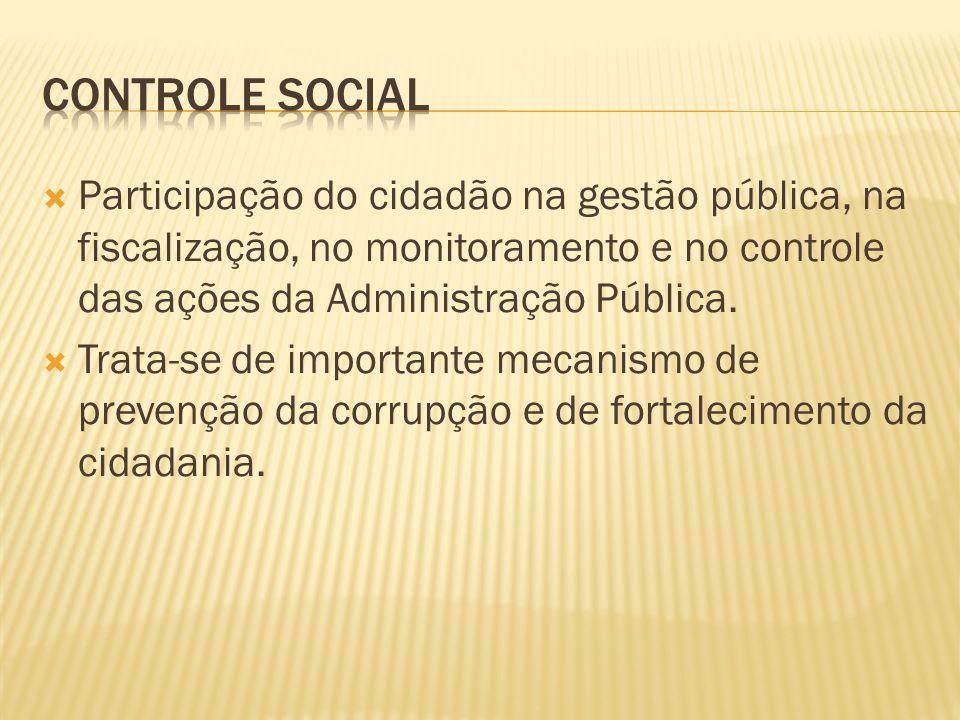 Controle Social Participação do cidadão na gestão pública, na fiscalização, no monitoramento e no controle das ações da Administração Pública.
