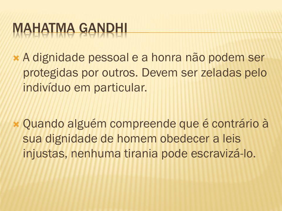 Mahatma Gandhi A dignidade pessoal e a honra não podem ser protegidas por outros. Devem ser zeladas pelo indivíduo em particular.