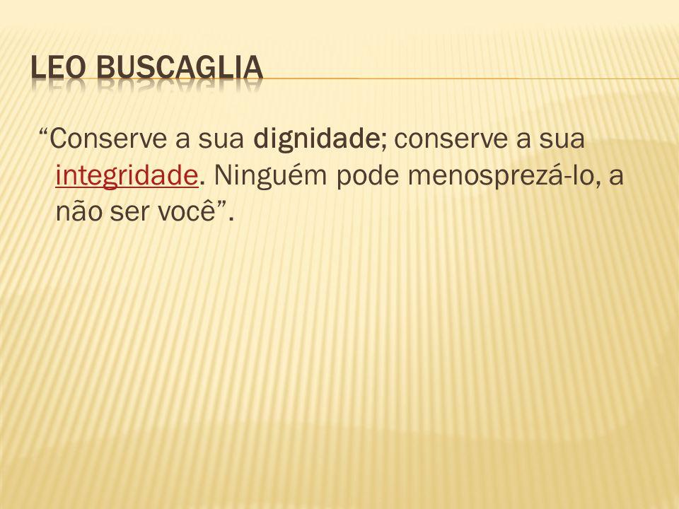 Leo Buscaglia Conserve a sua dignidade; conserve a sua integridade.