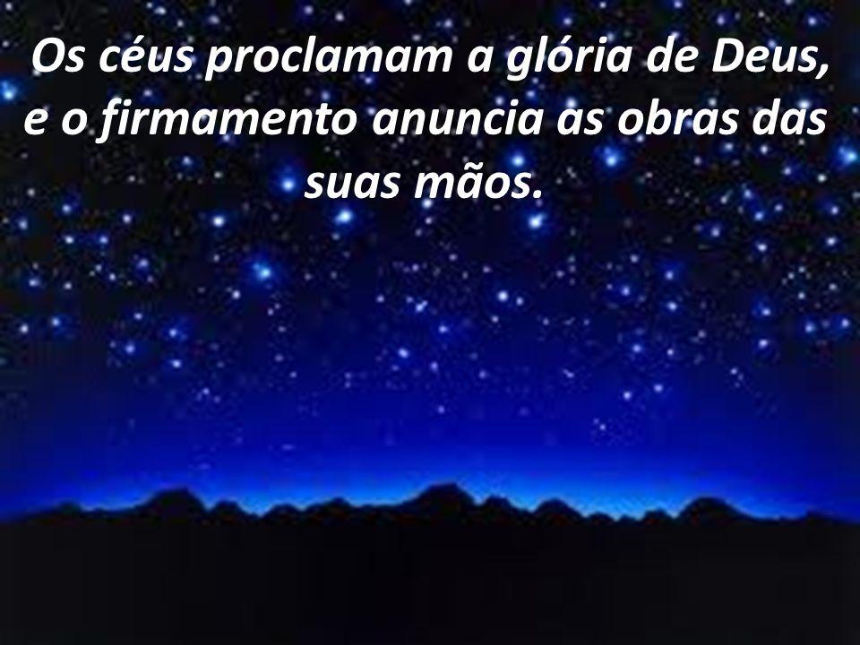 Resultado de imagem para Os céus proclamam a glória do Senhor, e o firmamento, a obra de suas mãos