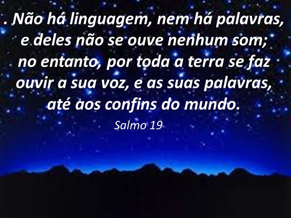 . Não há linguagem, nem há palavras, e deles não se ouve nenhum som; no entanto, por toda a terra se faz ouvir a sua voz, e as suas palavras, até aos confins do mundo.