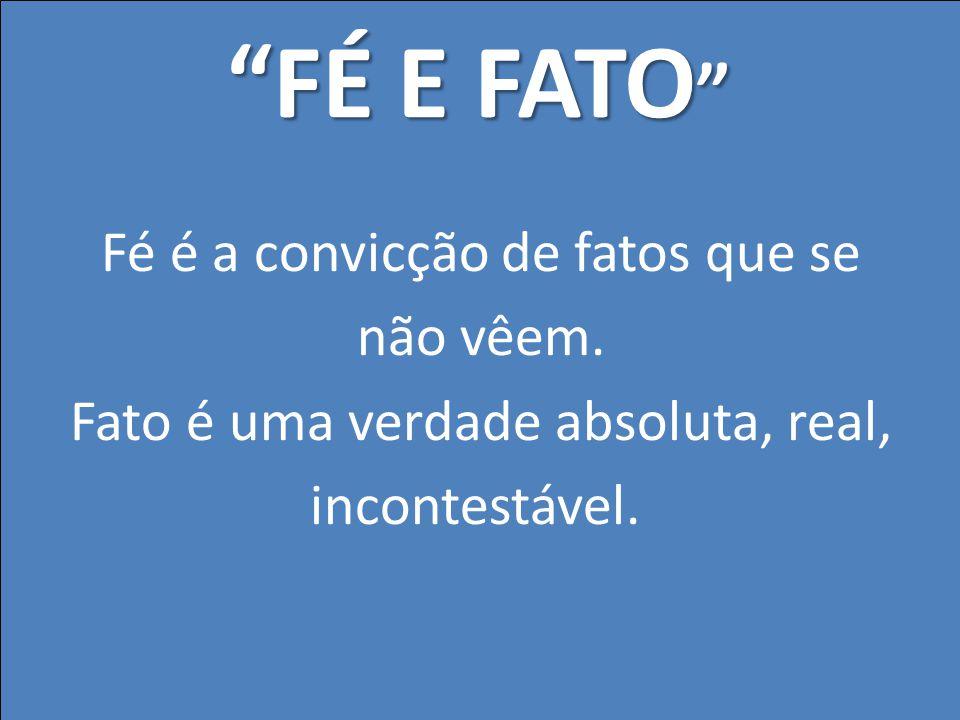 FÉ E FATO Fé é a convicção de fatos que se não vêem.