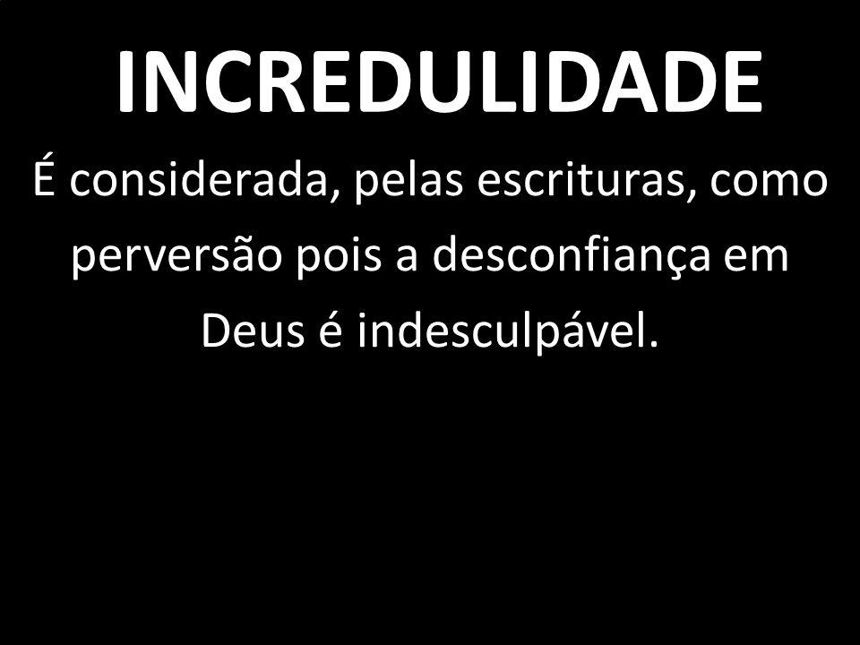 INCREDULIDADE É considerada, pelas escrituras, como perversão pois a desconfiança em Deus é indesculpável.