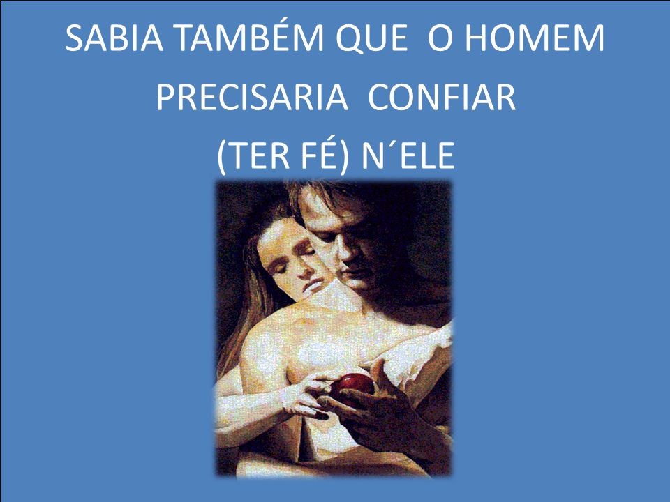 SABIA TAMBÉM QUE O HOMEM PRECISARIA CONFIAR (TER FÉ) N´ELE
