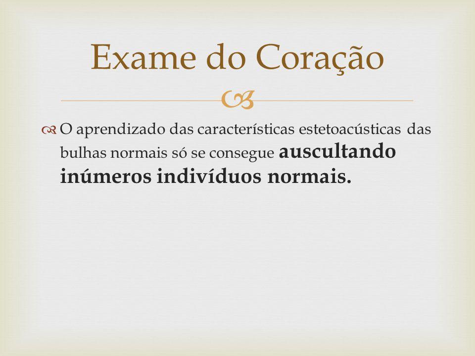 Exame do Coração O aprendizado das características estetoacústicas das bulhas normais só se consegue auscultando inúmeros indivíduos normais.