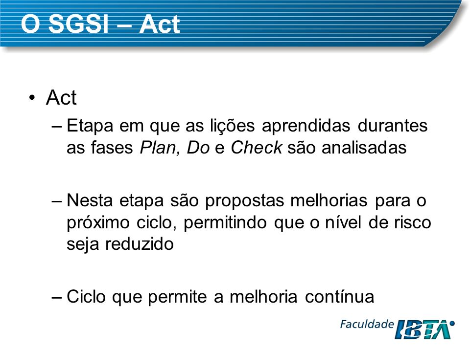 O SGSI – Act Act. Etapa em que as lições aprendidas durantes as fases Plan, Do e Check são analisadas.